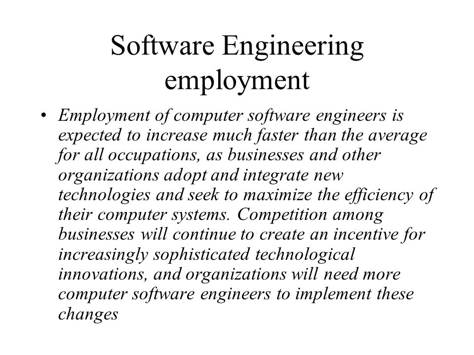 Software Engineering employment Employment of computer software engineers is expected to increase much faster than the average for all occupations, as businesses and other organizations adopt and integrate new technologies and seek to maximize the efficiency of their computer systems.