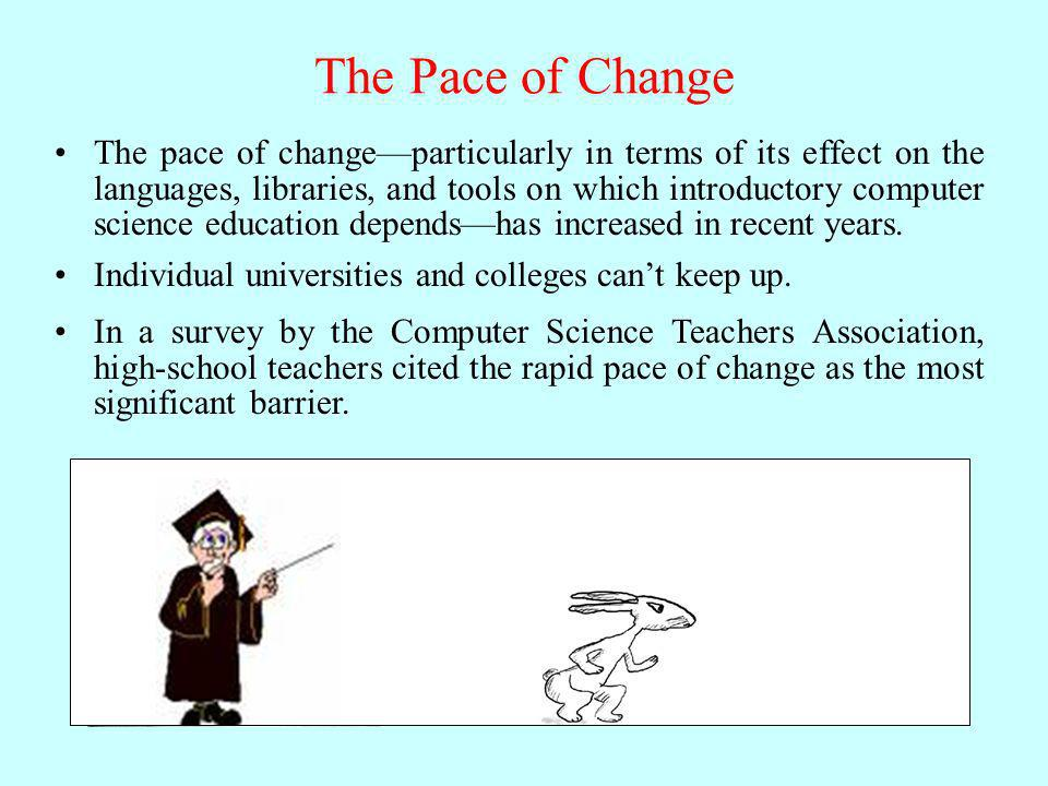 The Pace of Change The pace of changeparticularly in terms of its effect on the languages, libraries, and tools on which introductory computer science