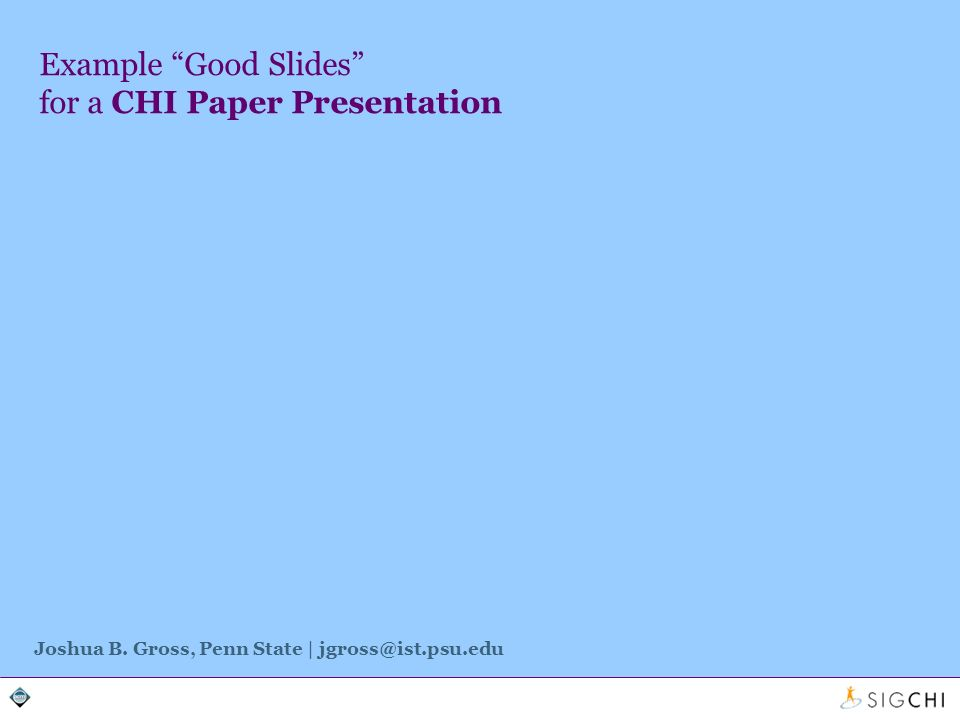 Example Good Slides for a CHI Paper Presentation Joshua B. Gross, Penn State | jgross@ist.psu.edu