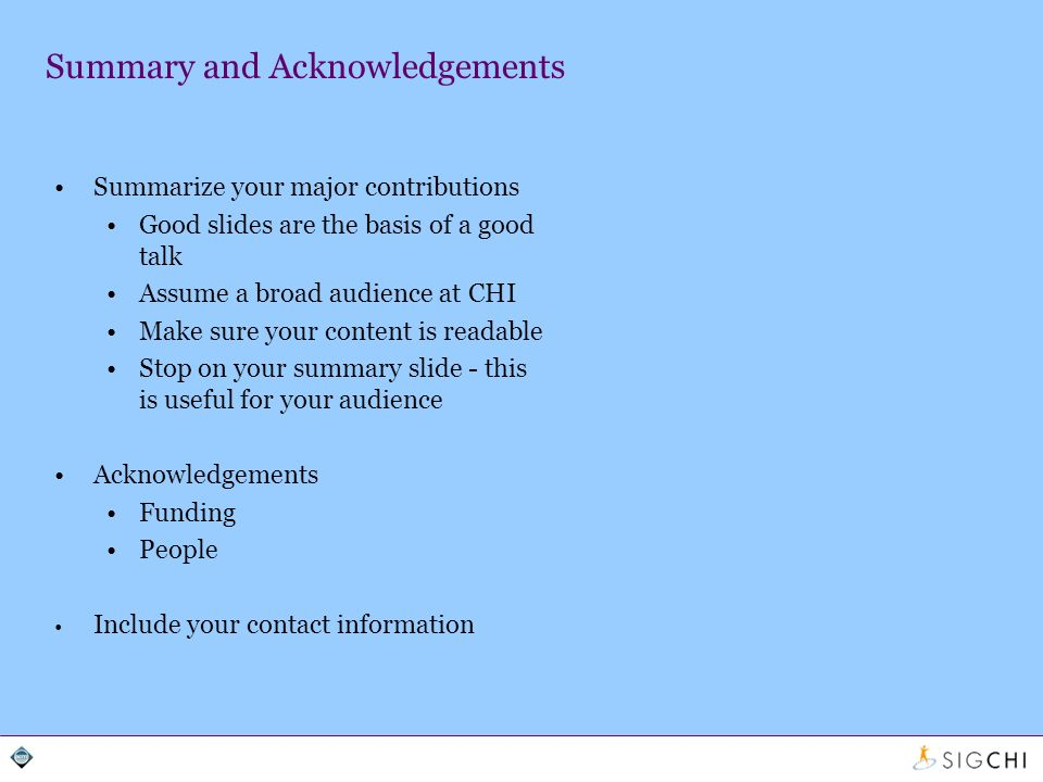 Summary and Acknowledgements Summarize your major contributions Good slides are the basis of a good talk Assume a broad audience at CHI Make sure your content is readable Stop on your summary slide - this is useful for your audience Acknowledgements Funding People Include your contact information