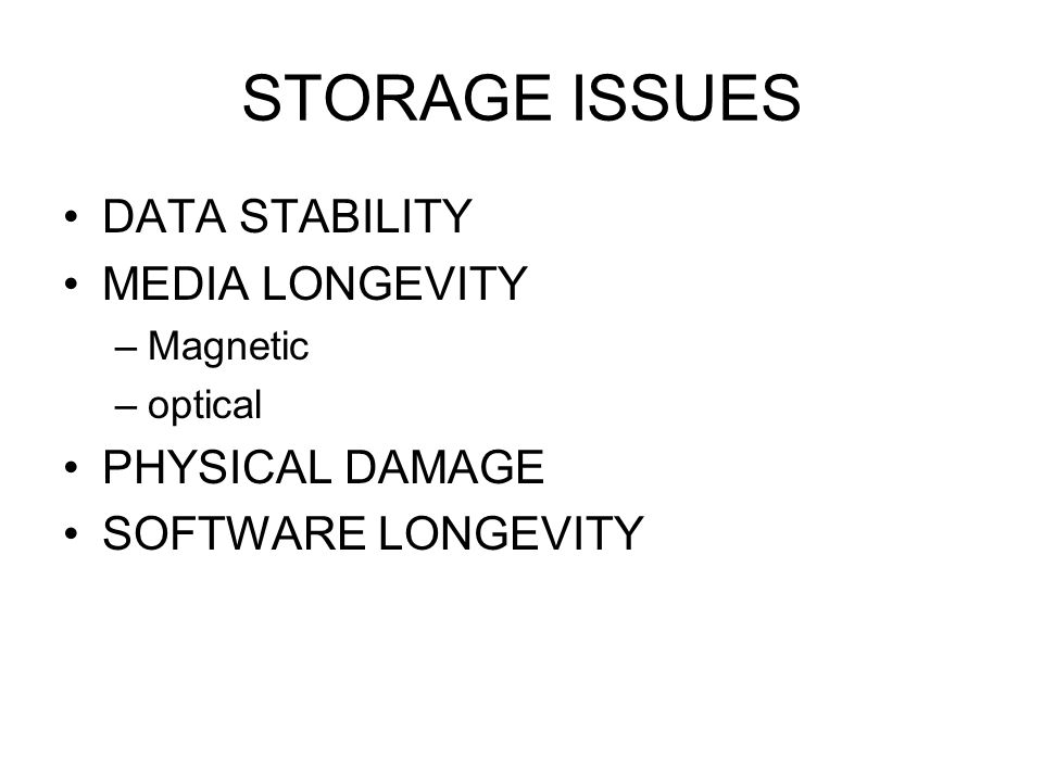 STORAGE ISSUES DATA STABILITY MEDIA LONGEVITY –Magnetic –optical PHYSICAL DAMAGE SOFTWARE LONGEVITY