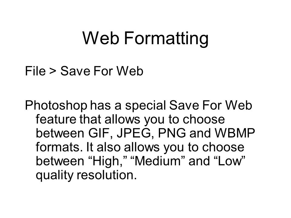 Web Formatting File > Save For Web Photoshop has a special Save For Web feature that allows you to choose between GIF, JPEG, PNG and WBMP formats. It