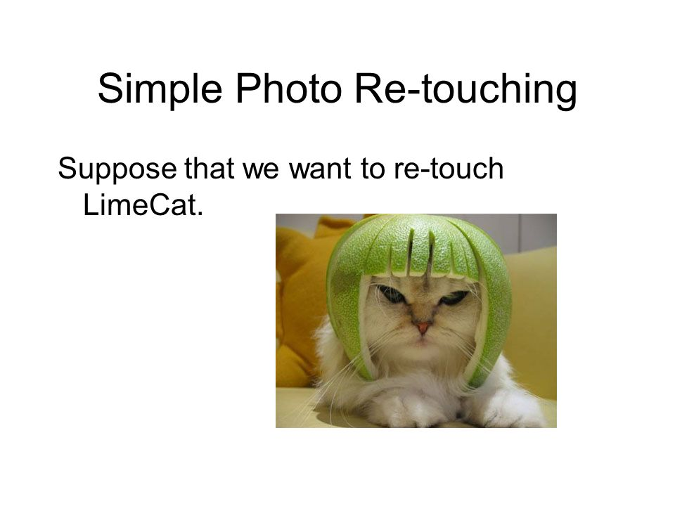 Simple Photo Re-touching Suppose that we want to re-touch LimeCat.
