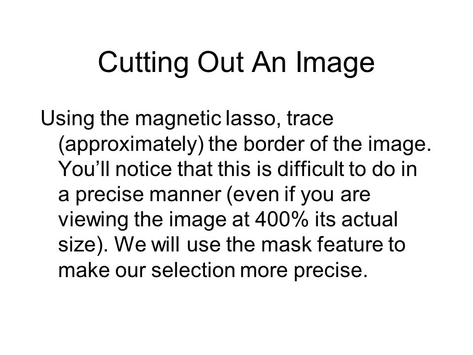 Cutting Out An Image Using the magnetic lasso, trace (approximately) the border of the image. Youll notice that this is difficult to do in a precise m