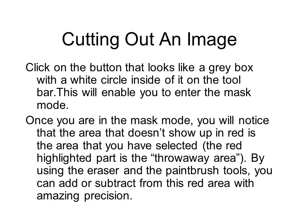 Cutting Out An Image Click on the button that looks like a grey box with a white circle inside of it on the tool bar.This will enable you to enter the