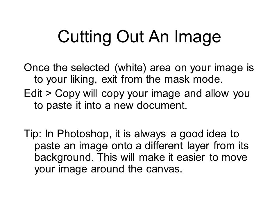 Cutting Out An Image Once the selected (white) area on your image is to your liking, exit from the mask mode. Edit > Copy will copy your image and all