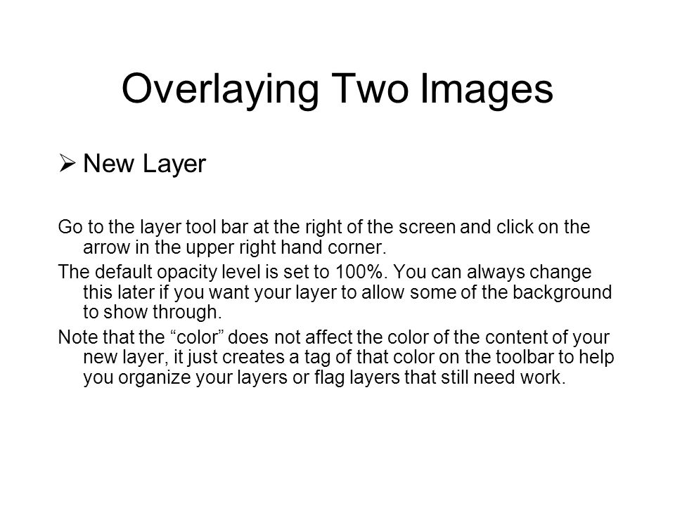 Overlaying Two Images New Layer Go to the layer tool bar at the right of the screen and click on the arrow in the upper right hand corner. The default