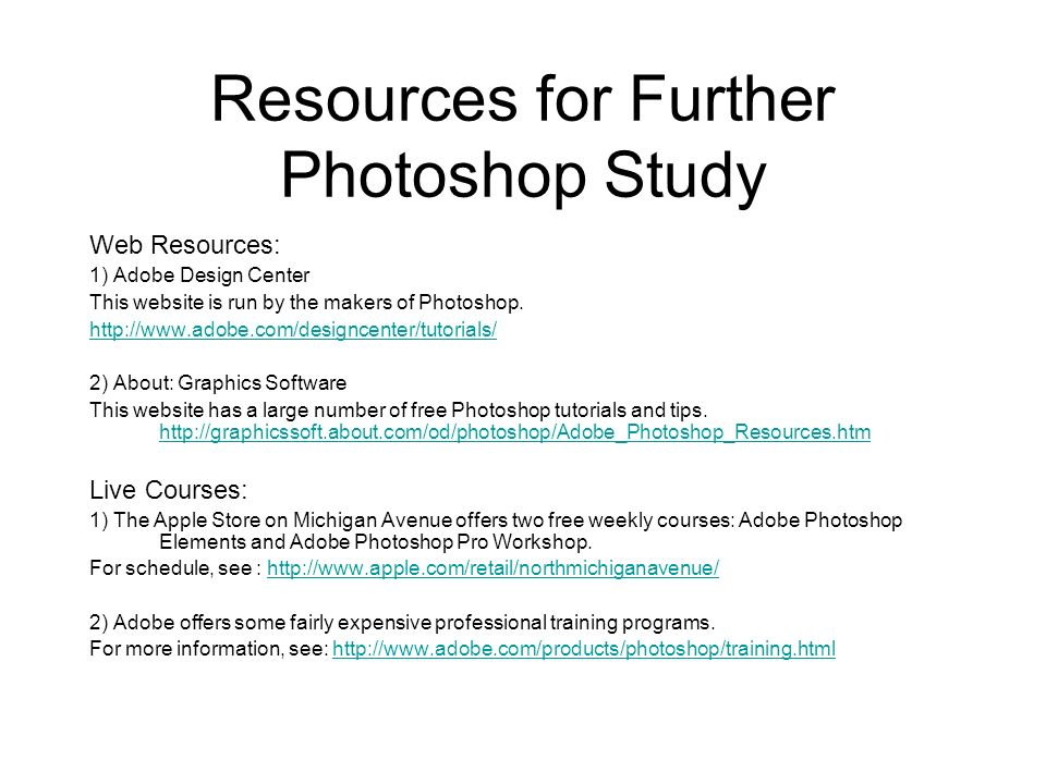 Resources for Further Photoshop Study Web Resources: 1) Adobe Design Center This website is run by the makers of Photoshop. http://www.adobe.com/desig