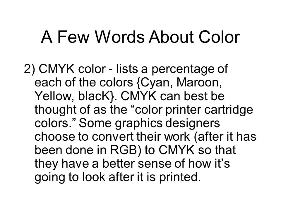 A Few Words About Color 2) CMYK color - lists a percentage of each of the colors {Cyan, Maroon, Yellow, blacK}. CMYK can best be thought of as the col