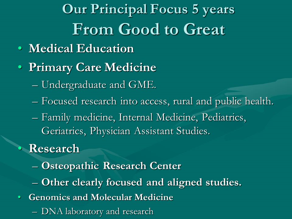 Our Principal Focus 5 years From Good to Great Medical EducationMedical Education Primary Care MedicinePrimary Care Medicine –Undergraduate and GME.