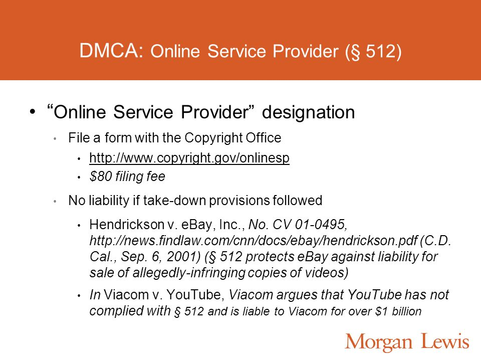 DMCA: Online Service Provider (§ 512) Online Service Provider designation File a form with the Copyright Office http://www.copyright.gov/onlinesp $80 filing fee No liability if take-down provisions followed Hendrickson v.
