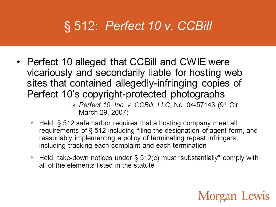 § 512: Perfect 10 v. CCBill Perfect 10 alleged that CCBill and CWIE were vicariously and secondarily liable for hosting web sites that contained alleg