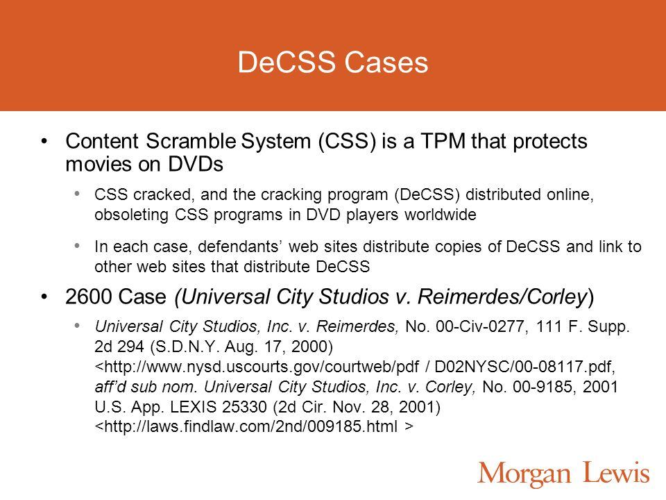 DeCSS Cases Content Scramble System (CSS) is a TPM that protects movies on DVDs CSS cracked, and the cracking program (DeCSS) distributed online, obsoleting CSS programs in DVD players worldwide In each case, defendants web sites distribute copies of DeCSS and link to other web sites that distribute DeCSS 2600 Case (Universal City Studios v.