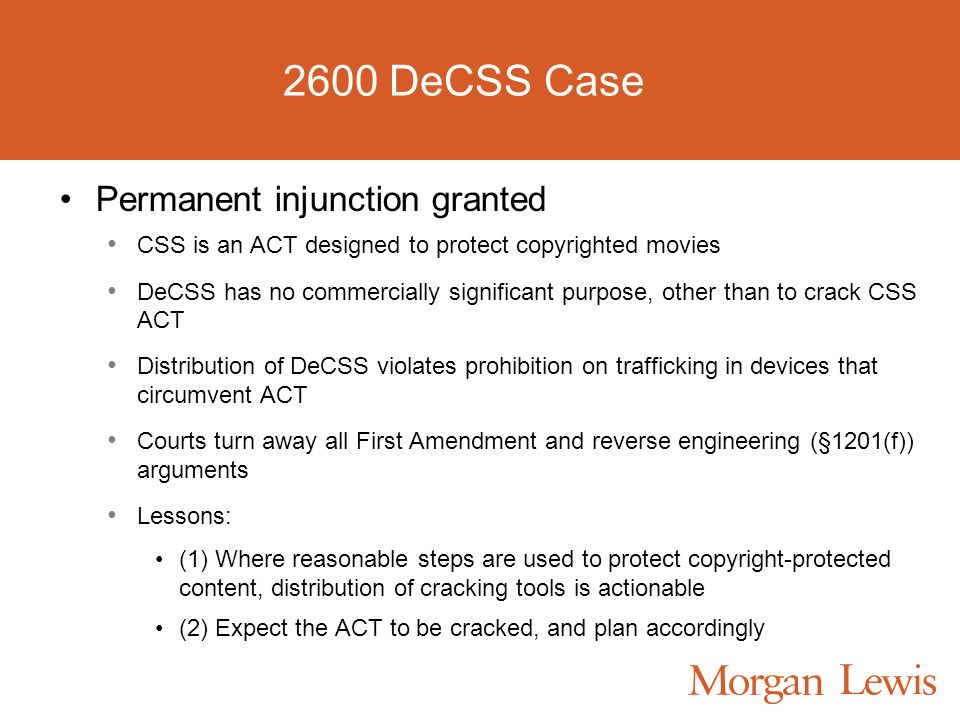 2600 DeCSS Case Permanent injunction granted CSS is an ACT designed to protect copyrighted movies DeCSS has no commercially significant purpose, other than to crack CSS ACT Distribution of DeCSS violates prohibition on trafficking in devices that circumvent ACT Courts turn away all First Amendment and reverse engineering (§1201(f)) arguments Lessons: (1) Where reasonable steps are used to protect copyright-protected content, distribution of cracking tools is actionable (2) Expect the ACT to be cracked, and plan accordingly