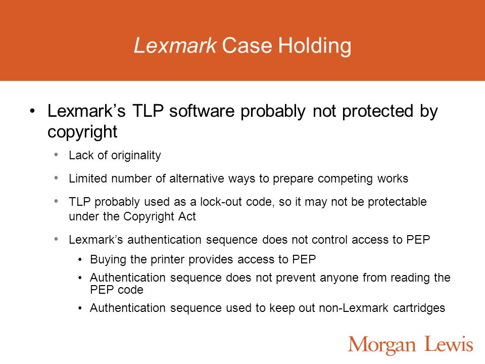 Lexmark Case Holding Lexmarks TLP software probably not protected by copyright Lack of originality Limited number of alternative ways to prepare competing works TLP probably used as a lock-out code, so it may not be protectable under the Copyright Act Lexmarks authentication sequence does not control access to PEP Buying the printer provides access to PEP Authentication sequence does not prevent anyone from reading the PEP code Authentication sequence used to keep out non-Lexmark cartridges