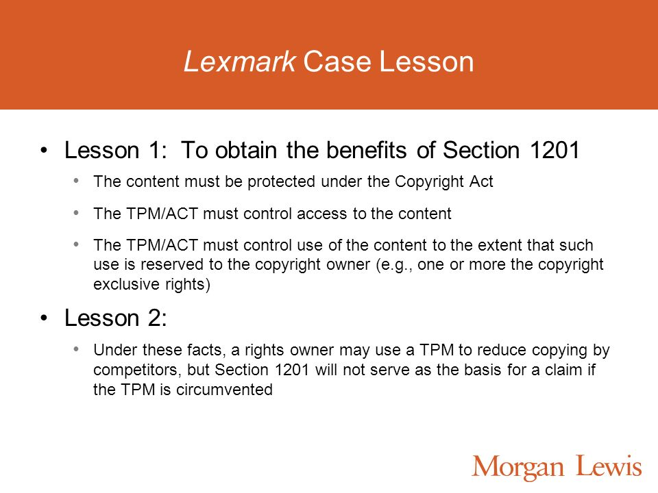 Lexmark Case Lesson Lesson 1: To obtain the benefits of Section 1201 The content must be protected under the Copyright Act The TPM/ACT must control access to the content The TPM/ACT must control use of the content to the extent that such use is reserved to the copyright owner (e.g., one or more the copyright exclusive rights) Lesson 2: Under these facts, a rights owner may use a TPM to reduce copying by competitors, but Section 1201 will not serve as the basis for a claim if the TPM is circumvented