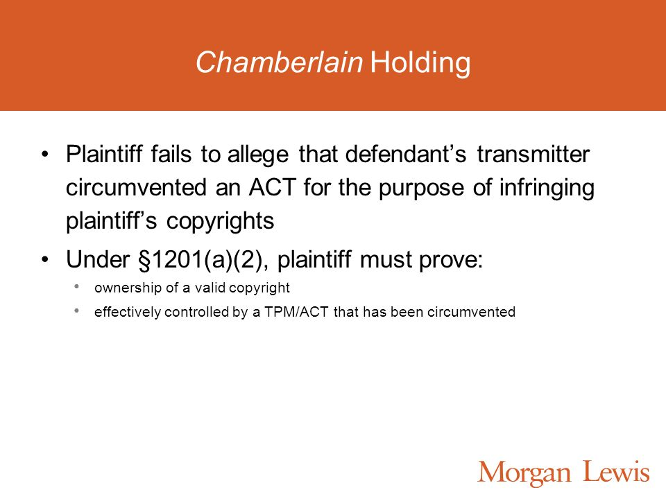 Chamberlain Holding Plaintiff fails to allege that defendants transmitter circumvented an ACT for the purpose of infringing plaintiffs copyrights Under §1201(a)(2), plaintiff must prove: ownership of a valid copyright effectively controlled by a TPM/ACT that has been circumvented