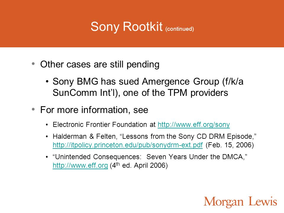 Sony Rootkit (continued) Other cases are still pending Sony BMG has sued Amergence Group (f/k/a SunComm Intl), one of the TPM providers For more information, see Electronic Frontier Foundation at http://www.eff.org/sonyhttp://www.eff.org/sony Halderman & Felten, Lessons from the Sony CD DRM Episode, http://itpolicy.princeton.edu/pub/sonydrm-ext.pdf (Feb.
