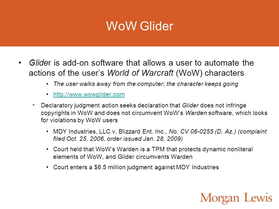 WoW Glider Glider is add-on software that allows a user to automate the actions of the users World of Warcraft (WoW) characters The user walks away from the computer; the character keeps going http://www.wowglider.com Declaratory judgment action seeks declaration that Glider does not infringe copyrights in WoW and does not circumvent WoWs Warden software, which looks for violations by WoW users MDY Industries, LLC v.