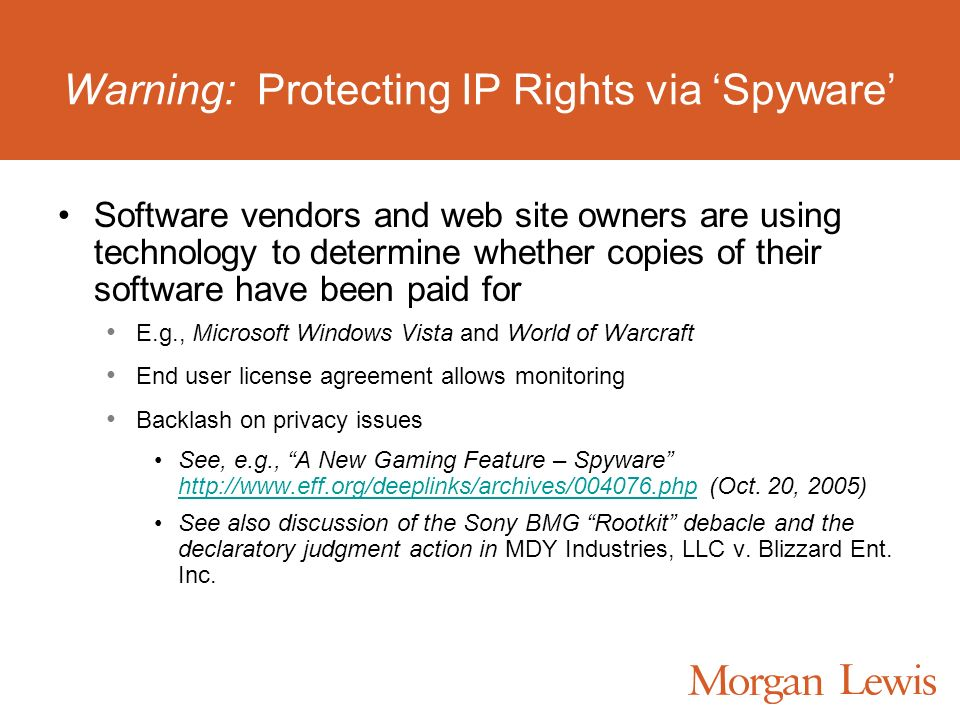 Warning: Protecting IP Rights via Spyware Software vendors and web site owners are using technology to determine whether copies of their software have been paid for E.g., Microsoft Windows Vista and World of Warcraft End user license agreement allows monitoring Backlash on privacy issues See, e.g., A New Gaming Feature – Spyware http://www.eff.org/deeplinks/archives/004076.php (Oct.