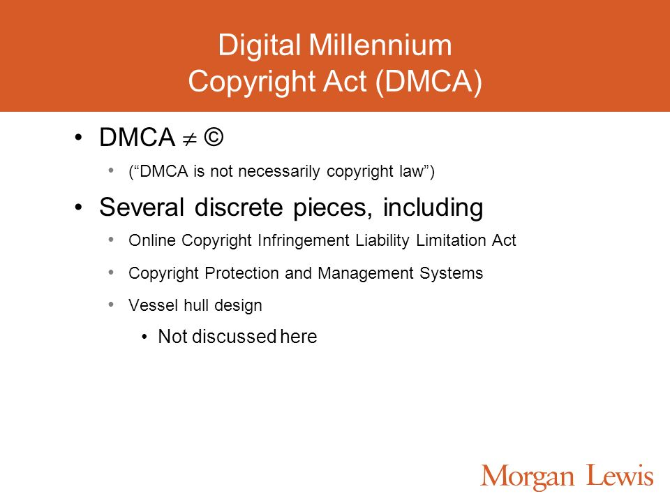 Digital Millennium Copyright Act (DMCA) DMCA © (DMCA is not necessarily copyright law) Several discrete pieces, including Online Copyright Infringement Liability Limitation Act Copyright Protection and Management Systems Vessel hull design Not discussed here