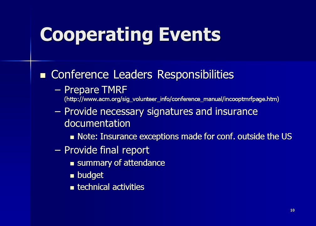 10 Cooperating Events Conference Leaders Responsibilities Conference Leaders Responsibilities –Prepare TMRF (http://www.acm.org/sig_volunteer_info/conference_manual/incooptmrfpage.htm) –Provide necessary signatures and insurance documentation Note: Insurance exceptions made for conf.