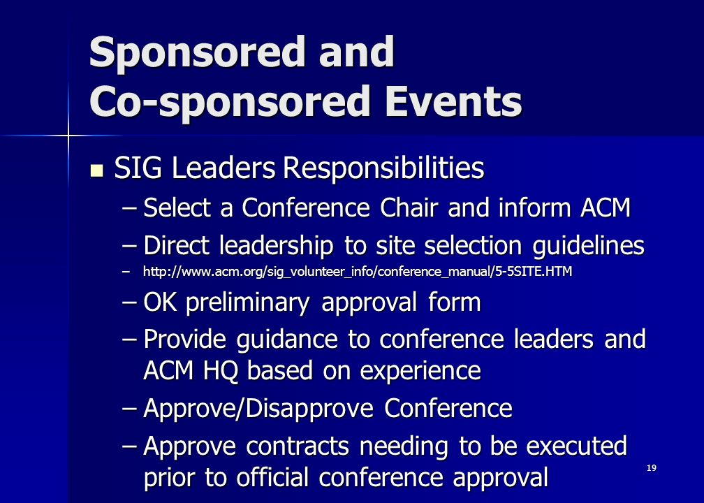 19 Sponsored and Co-sponsored Events SIG Leaders Responsibilities SIG Leaders Responsibilities –Select a Conference Chair and inform ACM –Direct leadership to site selection guidelines –http://www.acm.org/sig_volunteer_info/conference_manual/5-5SITE.HTM –OK preliminary approval form –Provide guidance to conference leaders and ACM HQ based on experience –Approve/Disapprove Conference –Approve contracts needing to be executed prior to official conference approval