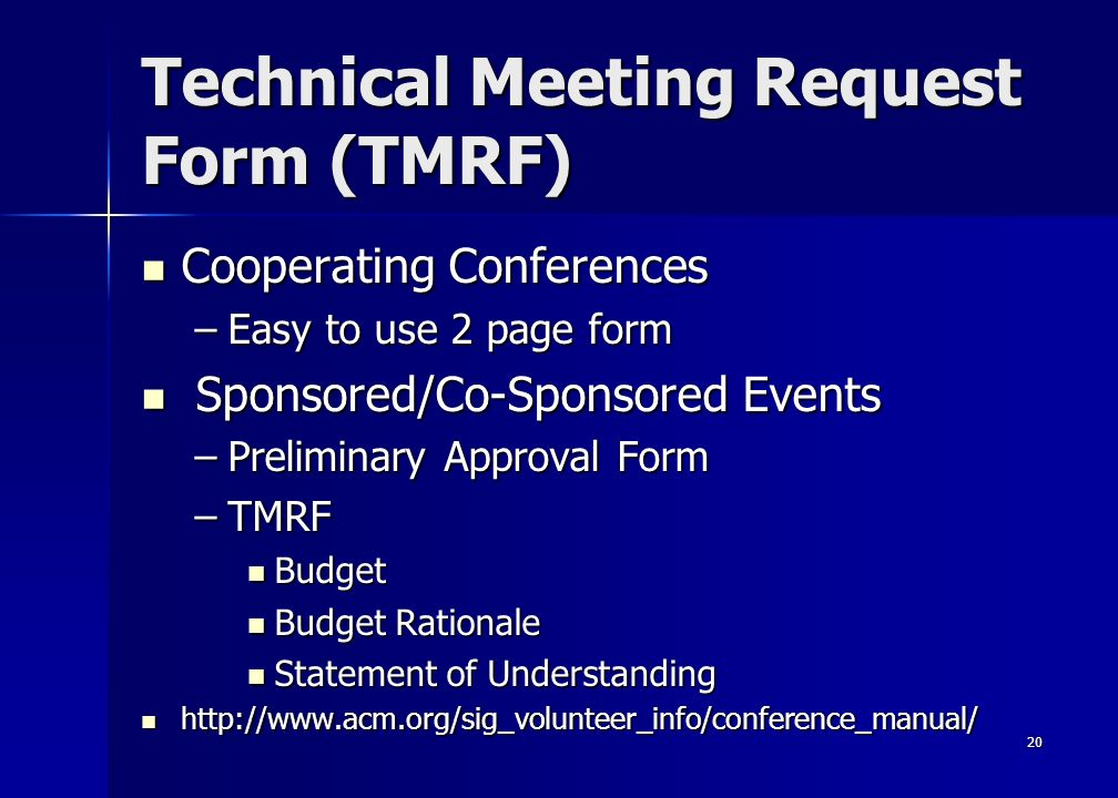 20 Technical Meeting Request Form (TMRF) Cooperating Conferences Cooperating Conferences –Easy to use 2 page form Sponsored/Co-Sponsored Events Sponsored/Co-Sponsored Events –Preliminary Approval Form –TMRF Budget Budget Budget Rationale Budget Rationale Statement of Understanding Statement of Understanding http://www.acm.org/sig_volunteer_info/conference_manual/ http://www.acm.org/sig_volunteer_info/conference_manual/