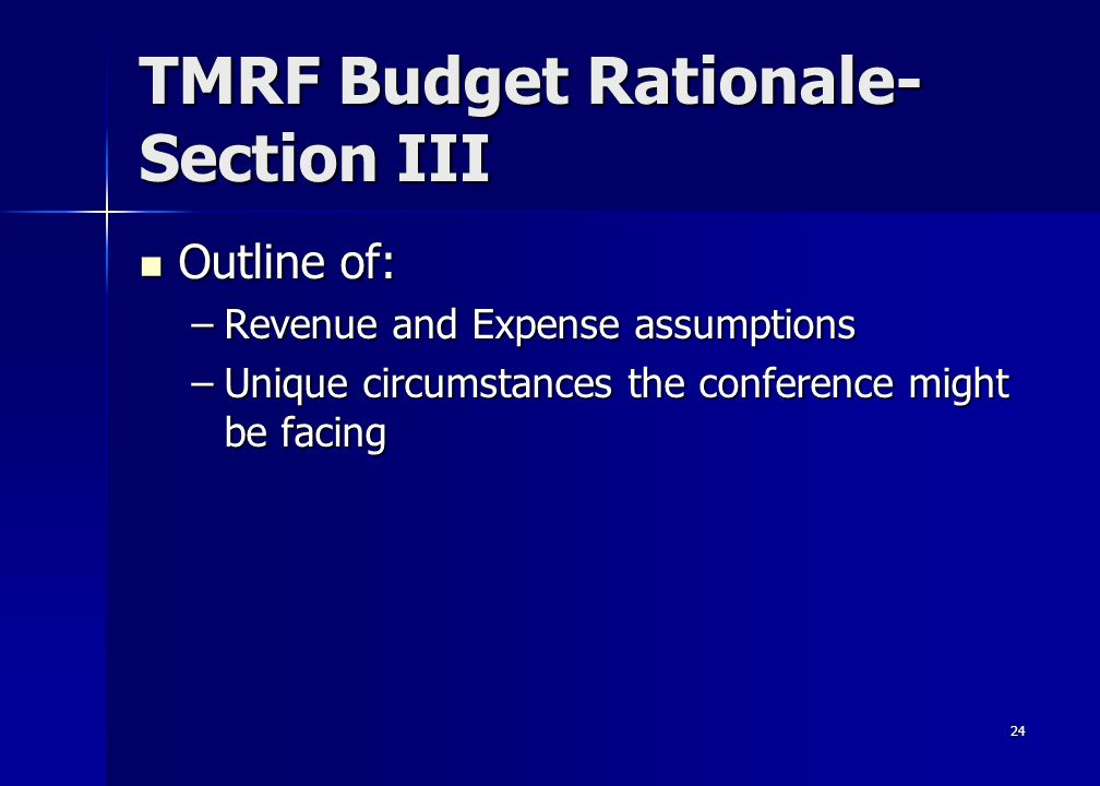 24 TMRF Budget Rationale- Section III Outline of: Outline of: –Revenue and Expense assumptions –Unique circumstances the conference might be facing
