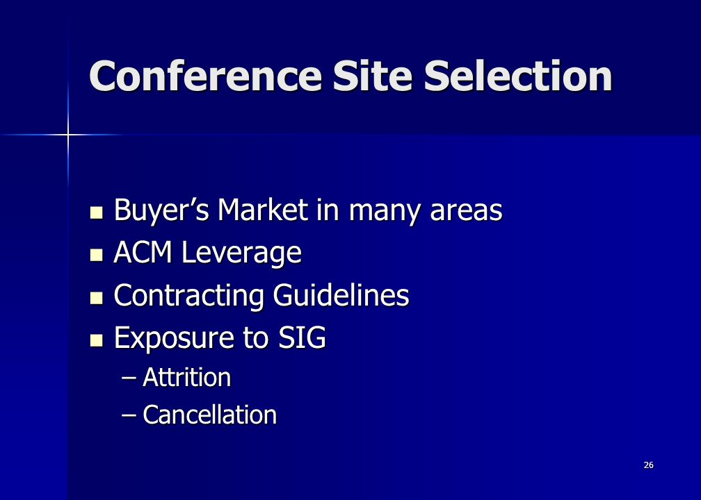 26 Conference Site Selection Buyers Market in many areas Buyers Market in many areas ACM Leverage ACM Leverage Contracting Guidelines Contracting Guidelines Exposure to SIG Exposure to SIG –Attrition –Cancellation
