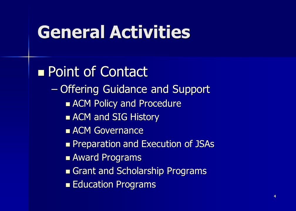 4 General Activities Point of Contact Point of Contact –Offering Guidance and Support ACM Policy and Procedure ACM Policy and Procedure ACM and SIG History ACM and SIG History ACM Governance ACM Governance Preparation and Execution of JSAs Preparation and Execution of JSAs Award Programs Award Programs Grant and Scholarship Programs Grant and Scholarship Programs Education Programs Education Programs