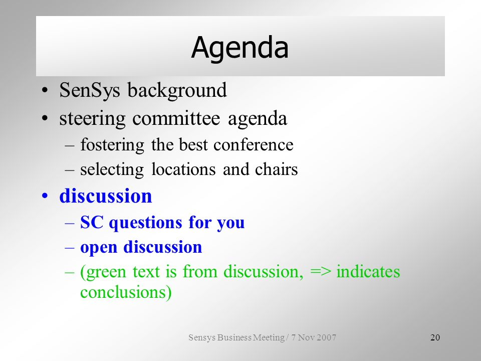 Sensys Business Meeting / 7 Nov Agenda SenSys background steering committee agenda –fostering the best conference –selecting locations and chairs discussion –SC questions for you –open discussion –(green text is from discussion, => indicates conclusions)