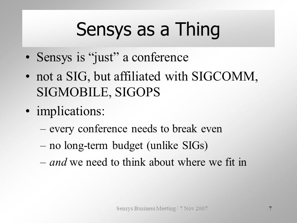 Sensys Business Meeting / 7 Nov 20078 the Sensys Steering Committee purpose: foster Sensys who: –last three years of general and program chairs –reps from the two largest sponsoring ACM SIGs SIGMOBILE: Chiara Petrioli SIGCOMM: Craig Partridge what: –decides general chair, PC chairs and conference location, with input of general chair –talks about stuff 2003: (retired) Ian Akyildiz, Deborah Estrin, David Culler, Mani Srivastava 2004: (retiring) John Stankovic, Anish Arora, Ramesh Govindan 2005: Feng Zhao, Hari Balakrishnan Jason Redi 2006: Andrew Campbell, Philippe Bonnet, John Heidemann 2007: (joining) Sanjay Jha, Phillip Gibbons, Akos Ledeczi A huge thanks to the founding and retired SC members!