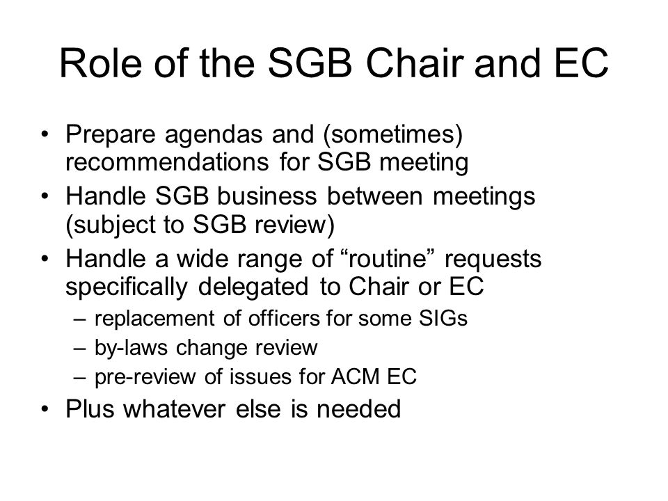 Role of the SGB Chair and EC Prepare agendas and (sometimes) recommendations for SGB meeting Handle SGB business between meetings (subject to SGB review) Handle a wide range of routine requests specifically delegated to Chair or EC –replacement of officers for some SIGs –by-laws change review –pre-review of issues for ACM EC Plus whatever else is needed