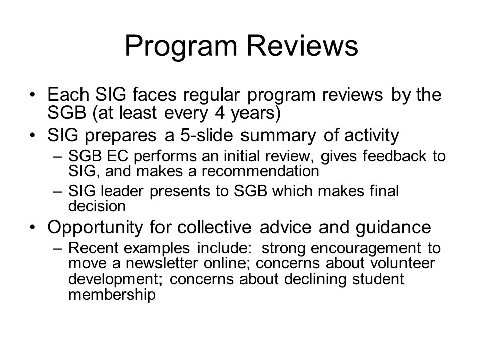 Program Reviews Each SIG faces regular program reviews by the SGB (at least every 4 years) SIG prepares a 5-slide summary of activity –SGB EC performs an initial review, gives feedback to SIG, and makes a recommendation –SIG leader presents to SGB which makes final decision Opportunity for collective advice and guidance –Recent examples include: strong encouragement to move a newsletter online; concerns about volunteer development; concerns about declining student membership