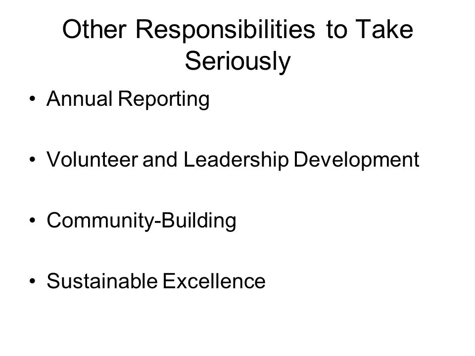 Other Responsibilities to Take Seriously Annual Reporting Volunteer and Leadership Development Community-Building Sustainable Excellence