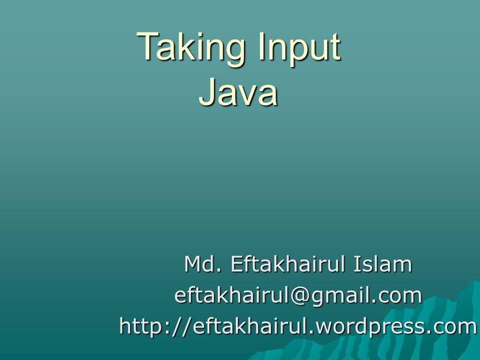 Taking Input Java Md. Eftakhairul Islam eftakhairul@gmail.comhttp://eftakhairul.wordpress.com