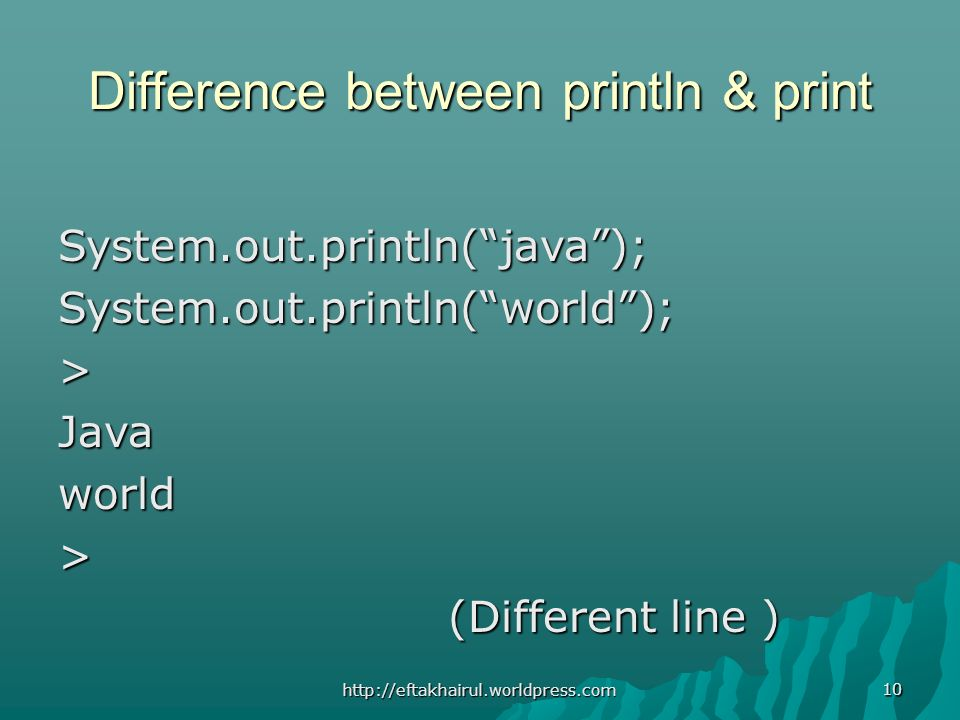 10 Difference between println & print System.out.println(java);System.out.println(world);>Javaworld> (Different line ) (Different line ) http://eftakhairul.worldpress.com