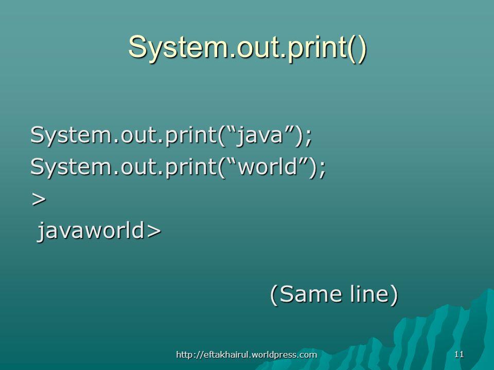 11 System.out.print() System.out.print(java);System.out.print(world);> javaworld> javaworld> (Same line) (Same line) http://eftakhairul.worldpress.com