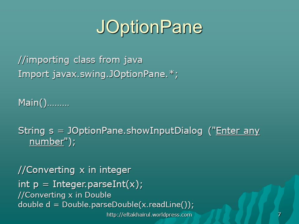 7 JOptionPane //importing class from java Import javax.swing.JOptionPane.*; Main()……… String s = JOptionPane.showInputDialog ( Enter any number ); //Converting x in integer int p = Integer.parseInt(x); //Converting x in Double double d = Double.parseDouble(x.readLine()); http://eftakhairul.worldpress.com
