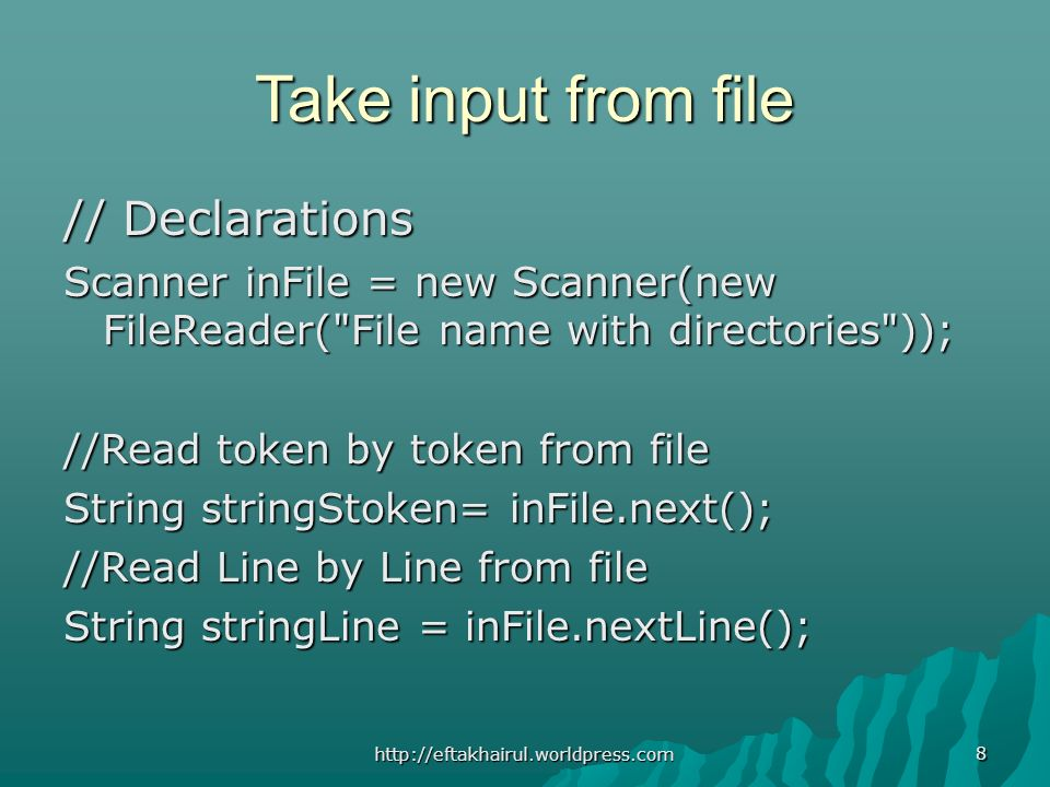 Take input from file // Declarations Scanner inFile = new Scanner(new FileReader( File name with directories )); //Read token by token from file String stringStoken= inFile.next(); //Read Line by Line from file String stringLine = inFile.nextLine(); 8 http://eftakhairul.worldpress.com