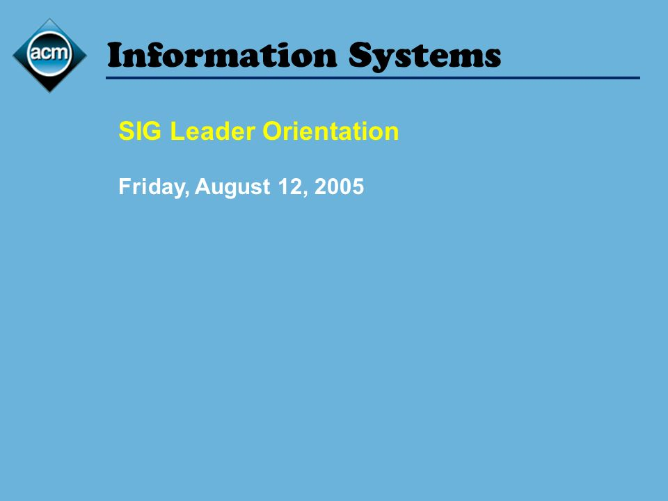 Information Systems SIG Leader Orientation Friday, August 12, 2005