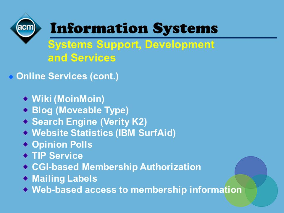 Systems Support, Development and Services Information Systems Online Services (cont.) Wiki (MoinMoin) Blog (Moveable Type) Search Engine (Verity K2) Website Statistics (IBM SurfAid) Opinion Polls TIP Service CGI-based Membership Authorization Mailing Labels Web-based access to membership information