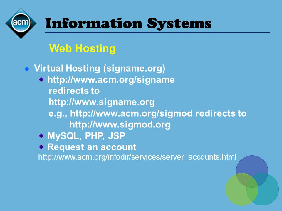 Web Hosting Information Systems Virtual Hosting (signame.org) http://www.acm.org/signame redirects to http://www.signame.org e.g., http://www.acm.org/sigmod redirects to http://www.sigmod.org MySQL, PHP, JSP Request an account http://www.acm.org/infodir/services/server_accounts.html