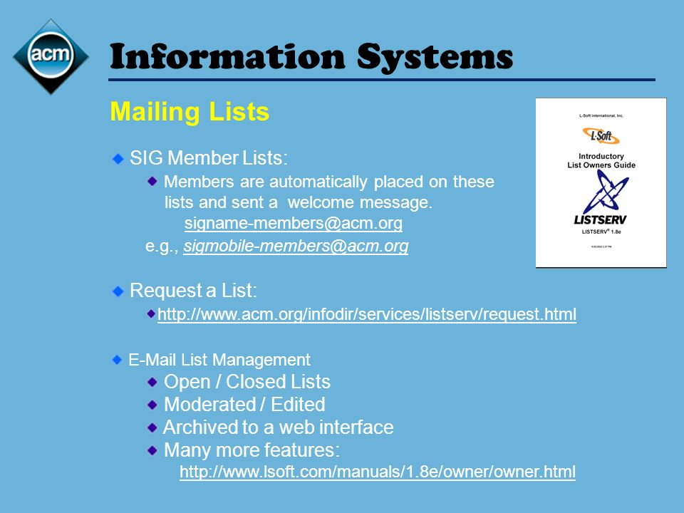 Information Systems Mailing Lists SIG Member Lists: Members are automatically placed on these lists and sent a welcome message. signame-members@acm.or