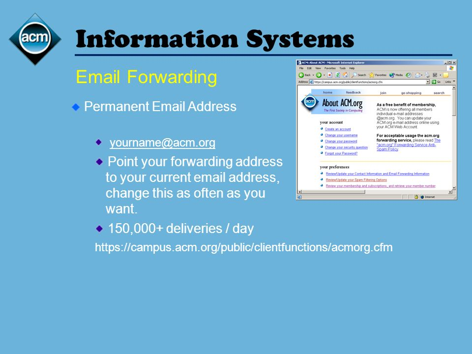 Information Systems Email Forwarding Permanent Email Address yourname@acm.org Point your forwarding address to your current email address, change this as often as you want.