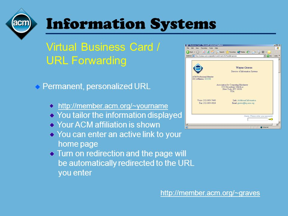 Information Systems Virtual Business Card / URL Forwarding Permanent, personalized URL http://member.acm.org/~yourname You tailor the information displayed Your ACM affiliation is shown You can enter an active link to your home page Turn on redirection and the page will be automatically redirected to the URL you enter http://member.acm.org/~graves