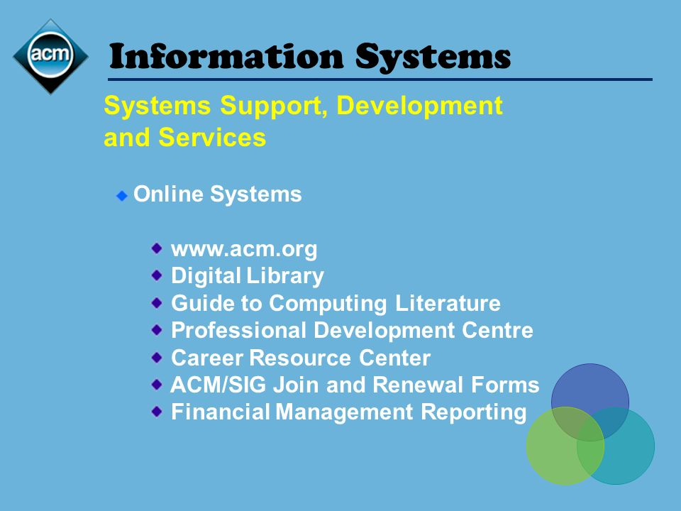 Information Systems Online Systems www.acm.org Digital Library Guide to Computing Literature Professional Development Centre Career Resource Center ACM/SIG Join and Renewal Forms Financial Management Reporting Systems Support, Development and Services