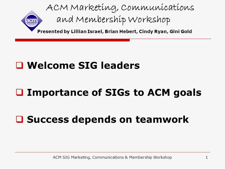 ACM SIG Marketing, Communications & Membership Workshop1 ACM Marketing, Communications and Membership Workshop Presented by Lillian Israel, Brian Hebert, Cindy Ryan, Gini Gold Welcome SIG leaders Importance of SIGs to ACM goals Success depends on teamwork