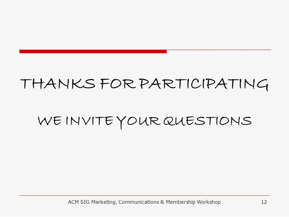 ACM SIG Marketing, Communications & Membership Workshop12 THANKS FOR PARTICIPATING WE INVITE YOUR QUESTIONS